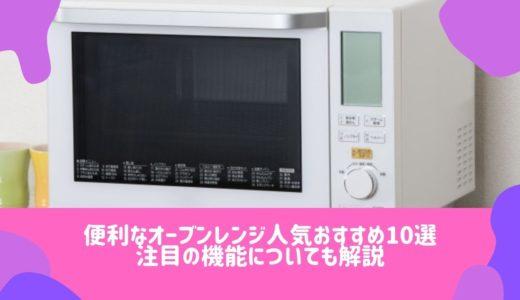 【トースト機能付き】便利なオーブンレンジ人気おすすめ5選!注目の機能についても解説